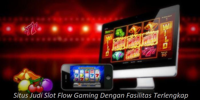 Situs Judi Slot Flow Gaming Dengan Fasilitas Terlengkap